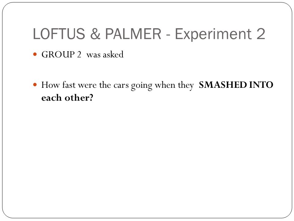 LOFTUS & PALMER - Experiment 2 GROUP 2 was asked How fast were the cars going when they SMASHED INTO each other?