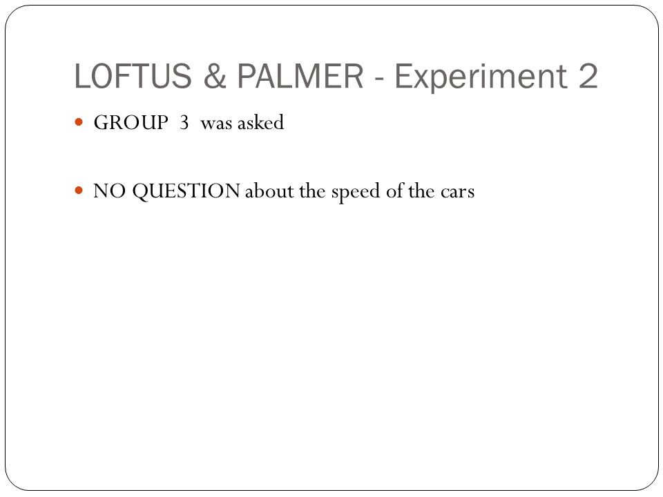 LOFTUS & PALMER - Experiment 2 GROUP 3 was asked NO QUESTION about the speed of the cars