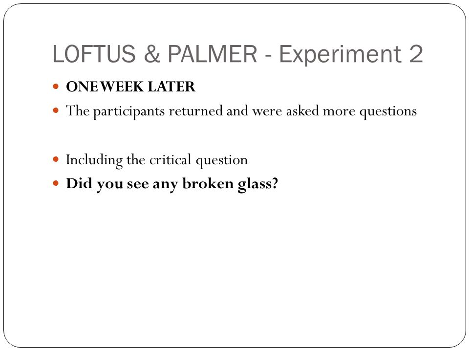 LOFTUS & PALMER - Experiment 2 ONE WEEK LATER The participants returned and were asked more questions Including the critical question Did you see any broken glass?
