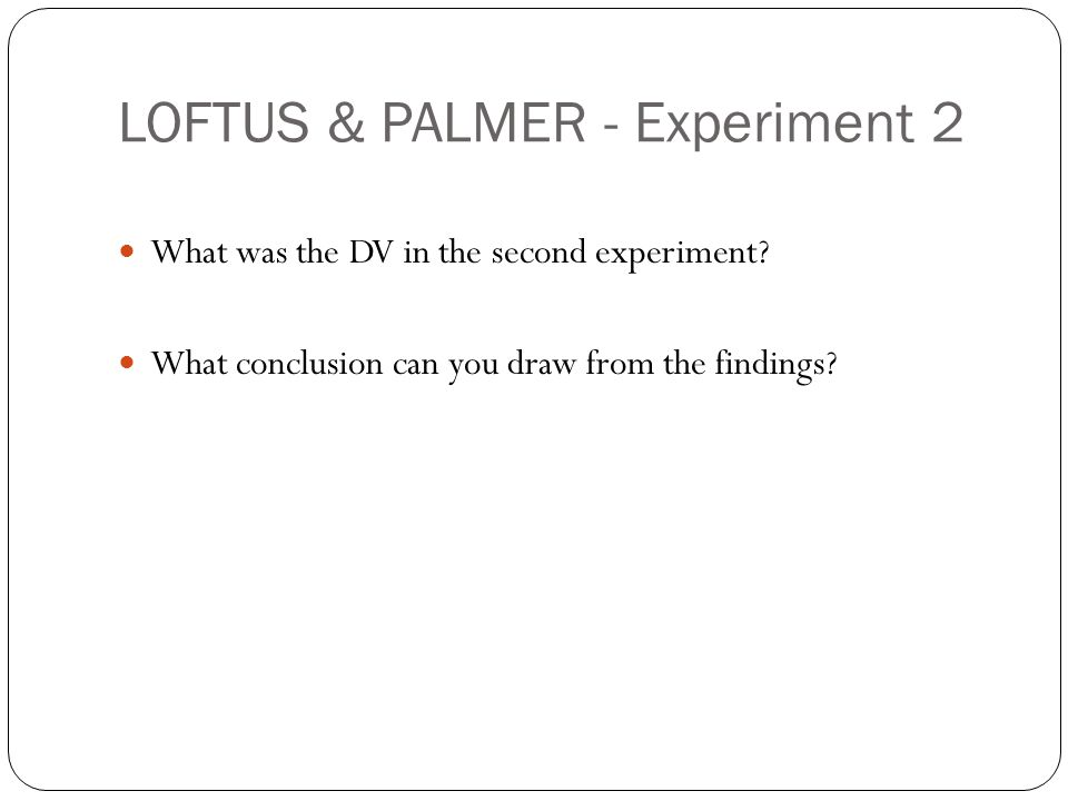LOFTUS & PALMER - Experiment 2 What was the DV in the second experiment? What conclusion can you draw from the findings?