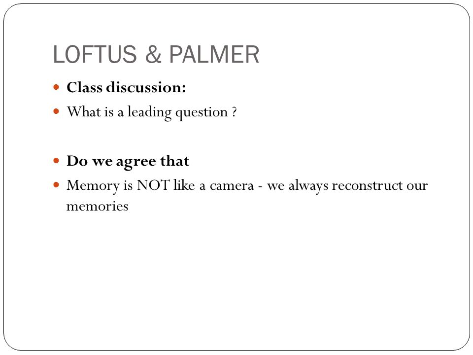 LOFTUS & PALMER Class discussion: What is a leading question ? Do we agree that Memory is NOT like a camera - we always reconstruct our memories