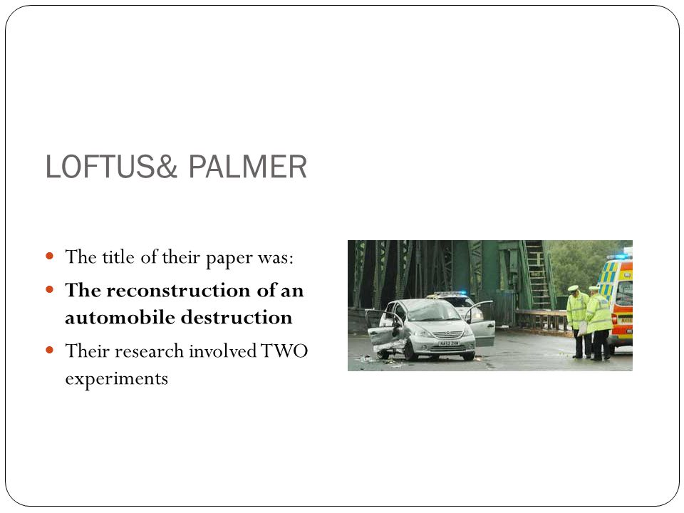 LOFTUS& PALMER The title of their paper was: The reconstruction of an automobile destruction Their research involved TWO experiments