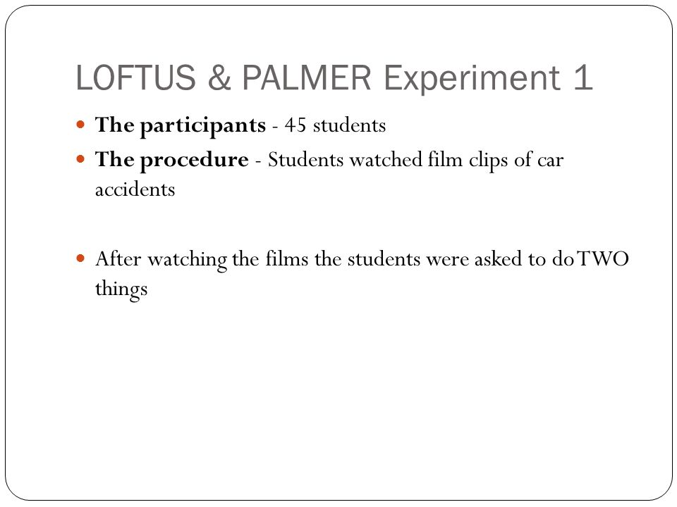 LOFTUS & PALMER Experiment 1 The participants - 45 students The procedure - Students watched film clips of car accidents After watching the films the students were asked to do TWO things