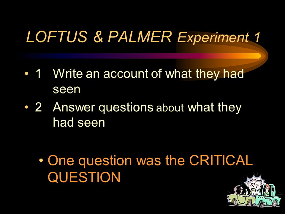 LOFTUS & PALMER Experiment 1 The participants - 45 students The procedure - Students watched film clips of car accidents –there were 7 film clips –each student saw 4 clips –Evergreen safety council or Seattle Safety Department (standardised) After watching each film students did TWO things