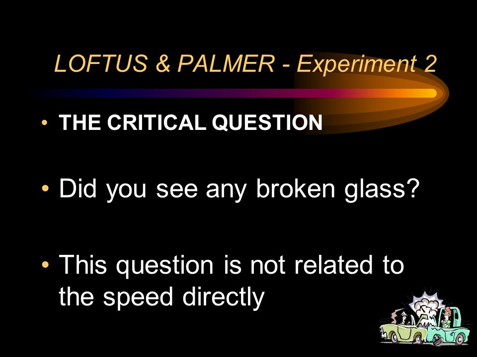 LOFTUS & PALMER - Experiment 2 ONE WEEK LATER The participants returned and were asked more questions Including a critical question