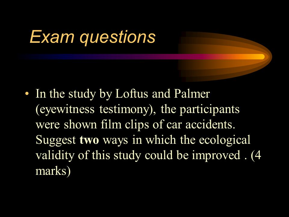Exam questions In the study by Loftus and Palmer on eyewitness testimony, the subjects gave different estimates of the speed of the cars depending on how the question was asked.