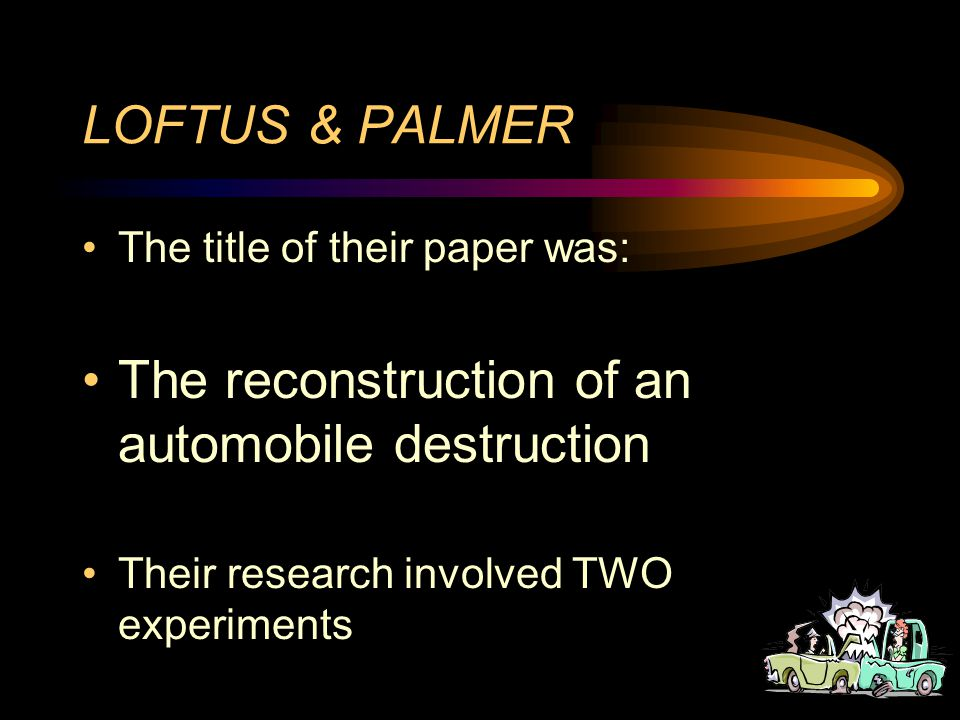LOFTUS & PALMER The title of their paper was: The reconstruction of an automobile destruction Their research involved TWO experiments