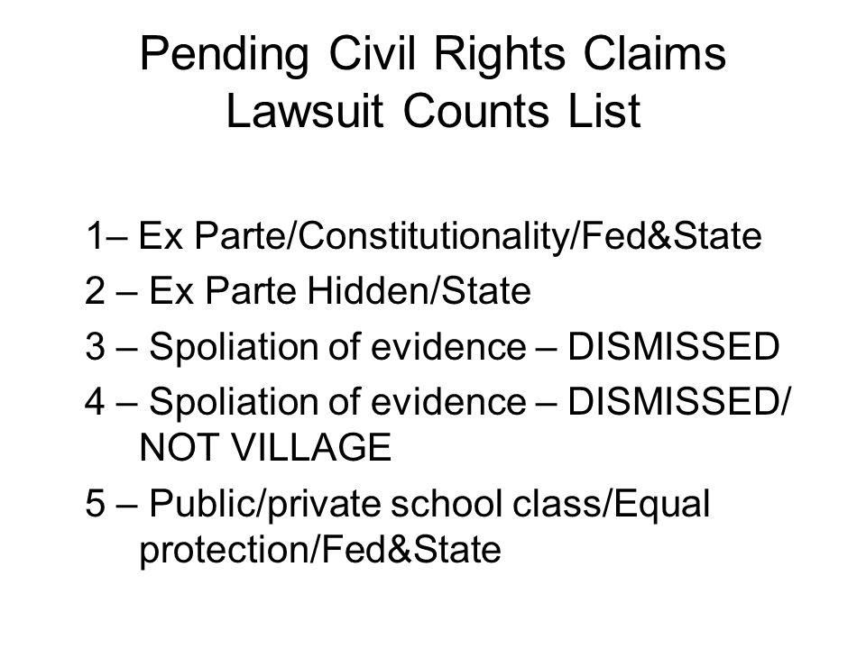 Pending Civil Rights Claims Lawsuit Counts List 1– Ex Parte/Constitutionality/Fed&State 2 – Ex Parte Hidden/State 3 – Spoliation of evidence – DISMISS
