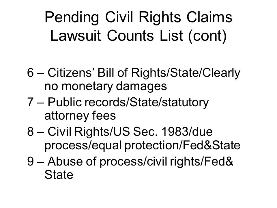 Pending Civil Rights Claims Lawsuit Counts List (cont) 6 – Citizens' Bill of Rights/State/Clearly no monetary damages 7 – Public records/State/statuto