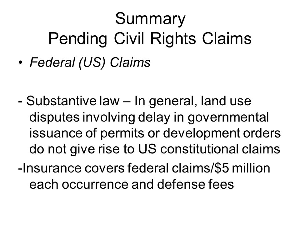 Summary Pending Civil Rights Claims Federal (US) Claims - Substantive law – In general, land use disputes involving delay in governmental issuance of permits or development orders do not give rise to US constitutional claims -Insurance covers federal claims/$5 million each occurrence and defense fees