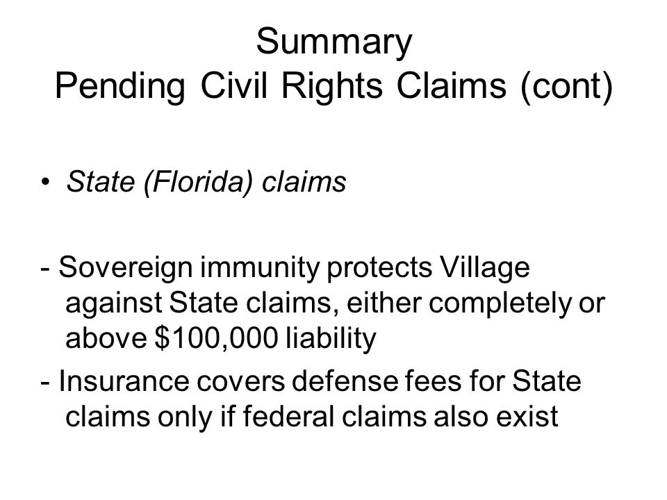 Summary Pending Civil Rights Claims (cont) State (Florida) claims - Sovereign immunity protects Village against State claims, either completely or above $100,000 liability - Insurance covers defense fees for State claims only if federal claims also exist
