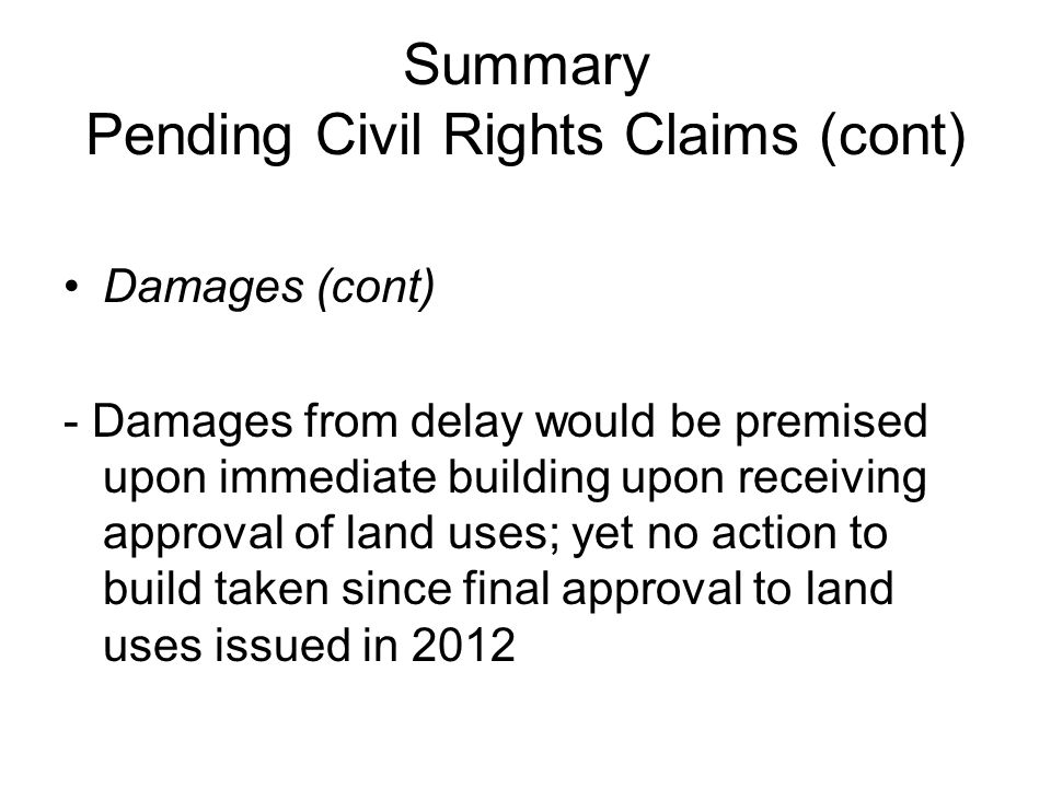 Summary Pending Civil Rights Claims (cont) Damages (cont) - Damages from delay would be premised upon immediate building upon receiving approval of la