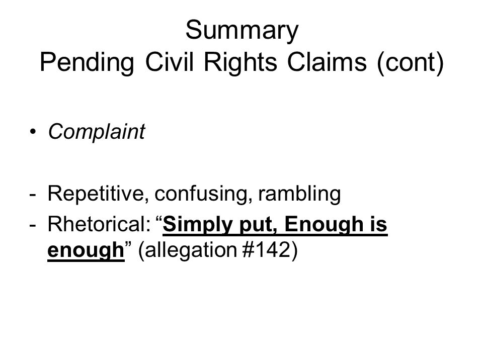 Summary Pending Civil Rights Claims (cont) Complaint -Repetitive, confusing, rambling -Rhetorical: Simply put, Enough is enough (allegation #142)