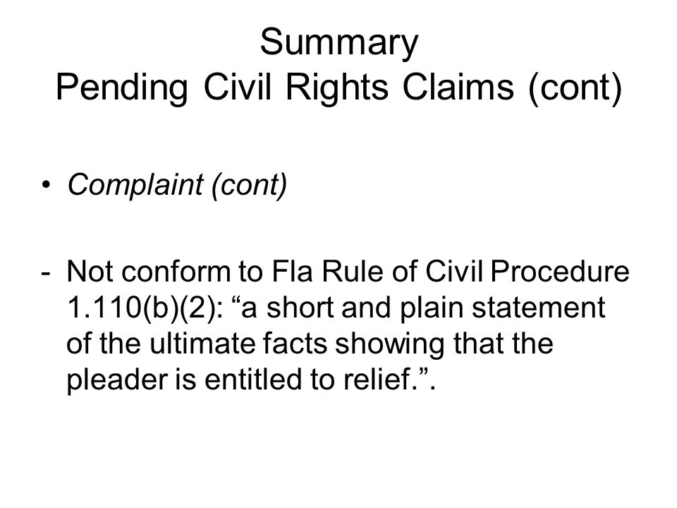 Summary Pending Civil Rights Claims (cont) Complaint (cont) -Not conform to Fla Rule of Civil Procedure 1.110(b)(2): a short and plain statement of the ultimate facts showing that the pleader is entitled to relief. .