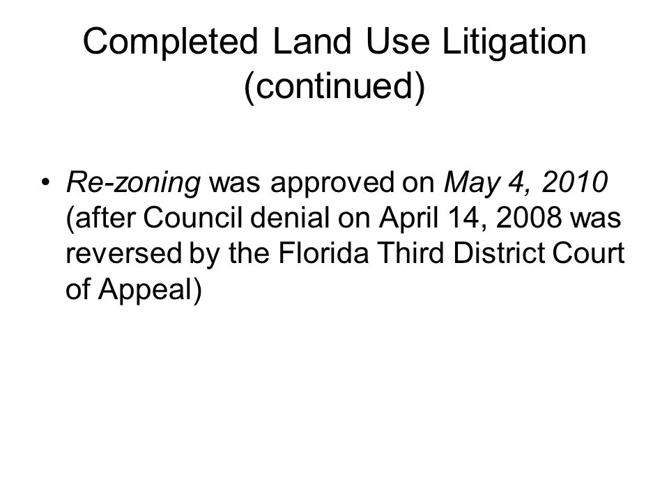 Completed Land Use Litigation (continued) Re-zoning was approved on May 4, 2010 (after Council denial on April 14, 2008 was reversed by the Florida Third District Court of Appeal)
