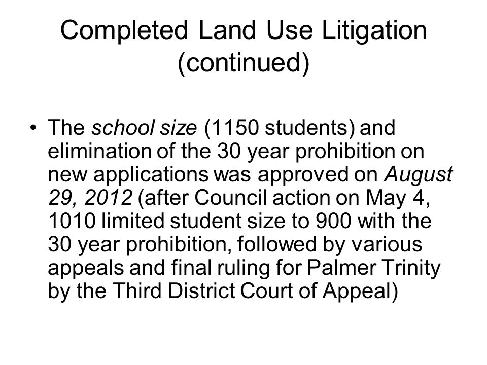 Completed Land Use Litigation (continued) The school size (1150 students) and elimination of the 30 year prohibition on new applications was approved on August 29, 2012 (after Council action on May 4, 1010 limited student size to 900 with the 30 year prohibition, followed by various appeals and final ruling for Palmer Trinity by the Third District Court of Appeal)