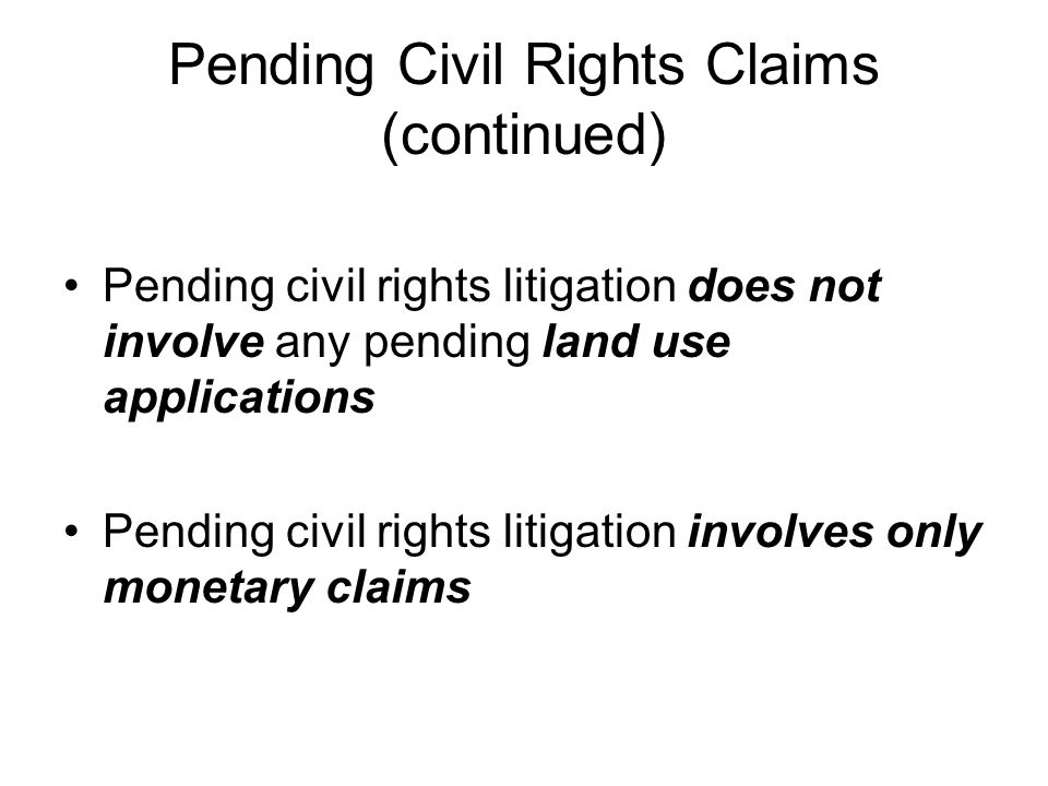 Pending Civil Rights Claims (continued) Pending civil rights litigation does not involve any pending land use applications Pending civil rights litigation involves only monetary claims