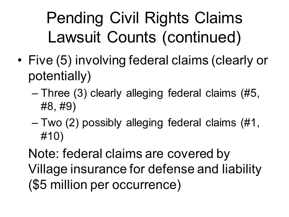 Pending Civil Rights Claims Lawsuit Counts (continued) Five (5) involving federal claims (clearly or potentially) –Three (3) clearly alleging federal claims (#5, #8, #9) –Two (2) possibly alleging federal claims (#1, #10) Note: federal claims are covered by Village insurance for defense and liability ($5 million per occurrence)
