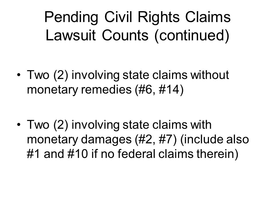 Pending Civil Rights Claims Lawsuit Counts (continued) Two (2) involving state claims without monetary remedies (#6, #14) Two (2) involving state claims with monetary damages (#2, #7) (include also #1 and #10 if no federal claims therein)