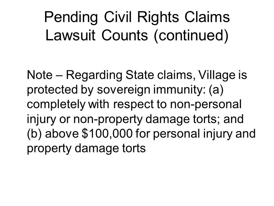 Pending Civil Rights Claims Lawsuit Counts (continued) Note – Regarding State claims, Village is protected by sovereign immunity: (a) completely with