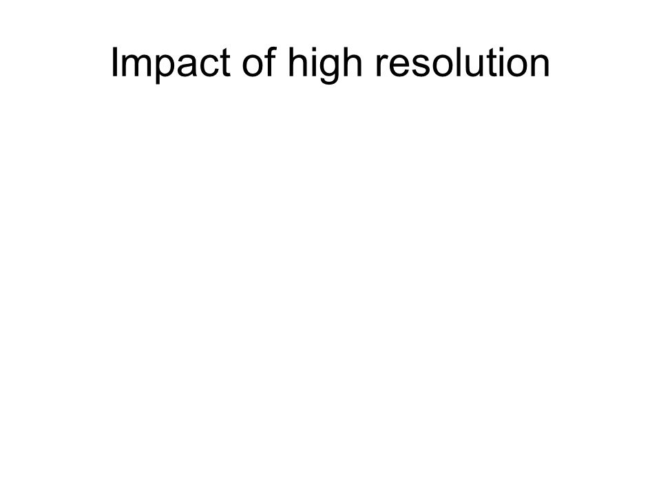 Impact of high resolution