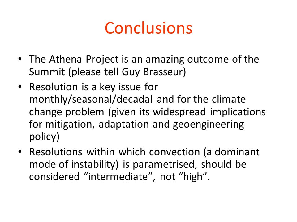 Conclusions The Athena Project is an amazing outcome of the Summit (please tell Guy Brasseur) Resolution is a key issue for monthly/seasonal/decadal and for the climate change problem (given its widespread implications for mitigation, adaptation and geoengineering policy) Resolutions within which convection (a dominant mode of instability) is parametrised, should be considered intermediate , not high .