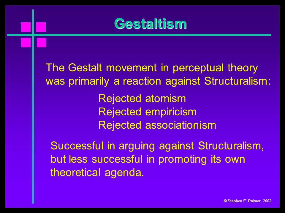 Gestaltism © Stephen E. Palmer, 2002 The Gestalt movement in perceptual theory was primarily a reaction against Structuralism: Successful in arguing a