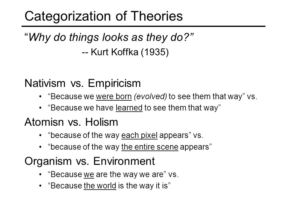 Categorization of Theories Why do things looks as they do? -- Kurt Koffka (1935) Nativism vs.