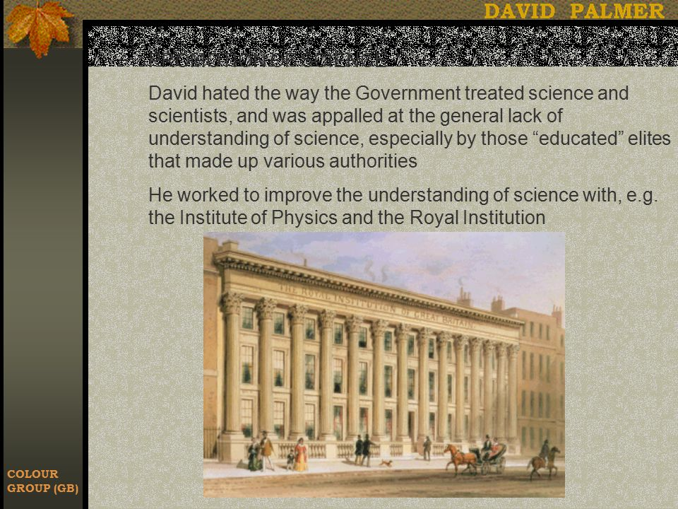 COLOUR GROUP (GB) PROMOTION OF SCIENCE David hated the way the Government treated science and scientists, and was appalled at the general lack of understanding of science, especially by those educated elites that made up various authorities He worked to improve the understanding of science with, e.g.