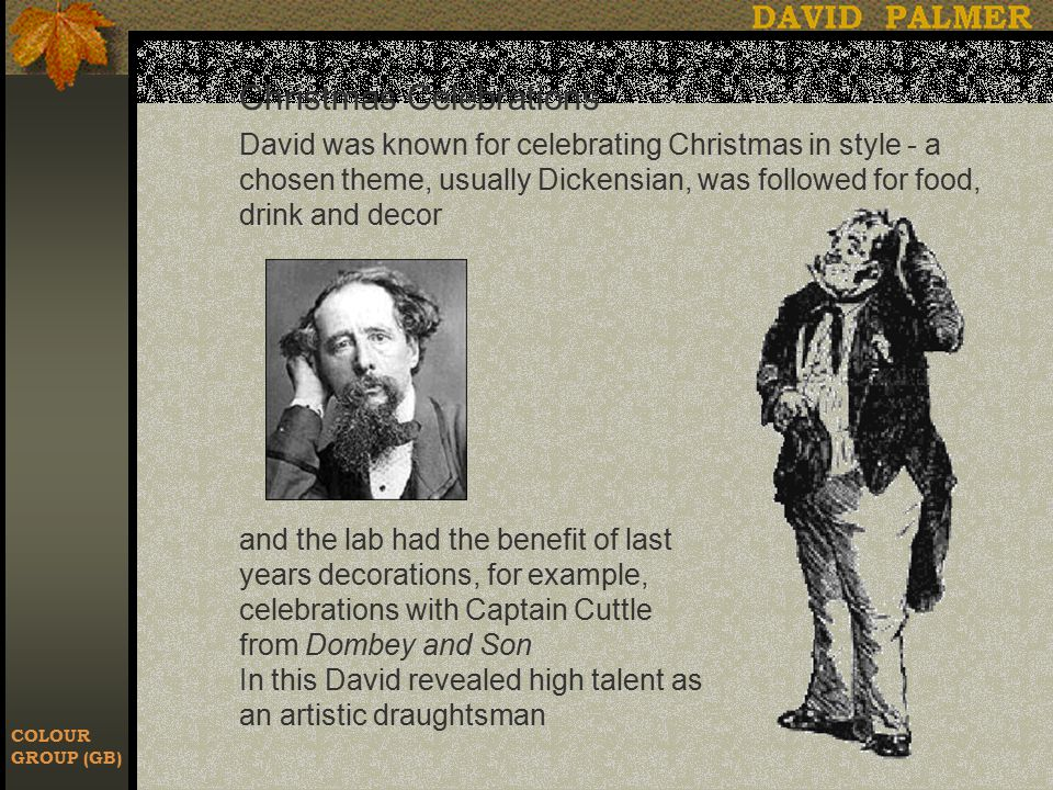 COLOUR GROUP (GB) Christmas Celebrations David was known for celebrating Christmas in style - a chosen theme, usually Dickensian, was followed for food, drink and decor and the lab had the benefit of last years decorations, for example, celebrations with Captain Cuttle from Dombey and Son In this David revealed high talent as an artistic draughtsman