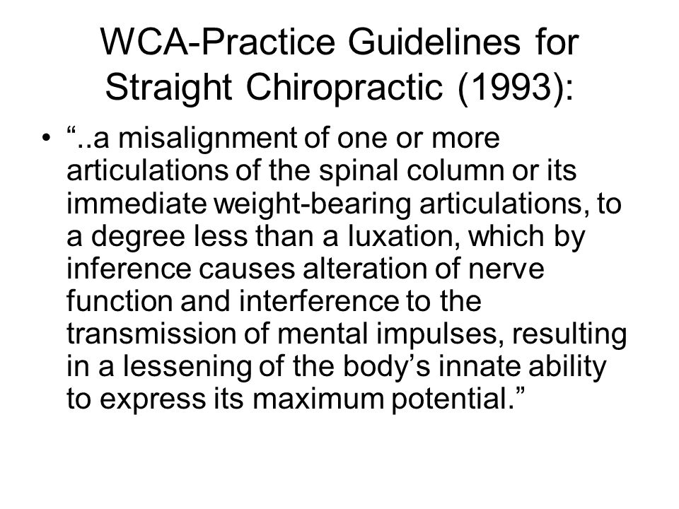 WCA-Practice Guidelines for Straight Chiropractic (1993): ..a misalignment of one or more articulations of the spinal column or its immediate weight-bearing articulations, to a degree less than a luxation, which by inference causes alteration of nerve function and interference to the transmission of mental impulses, resulting in a lessening of the body's innate ability to express its maximum potential.