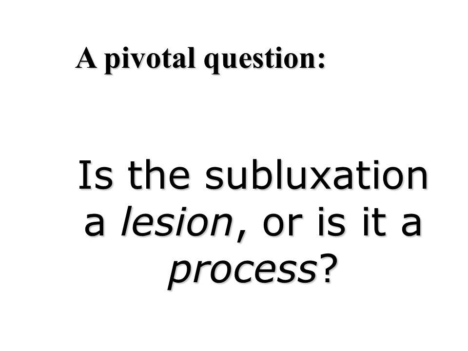 Is the subluxation a lesion, or is it a process? A pivotal question:
