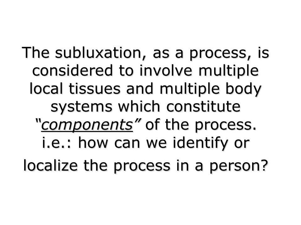 The subluxation, as a process, is considered to involve multiple local tissues and multiple body systems which constitute components of the process.