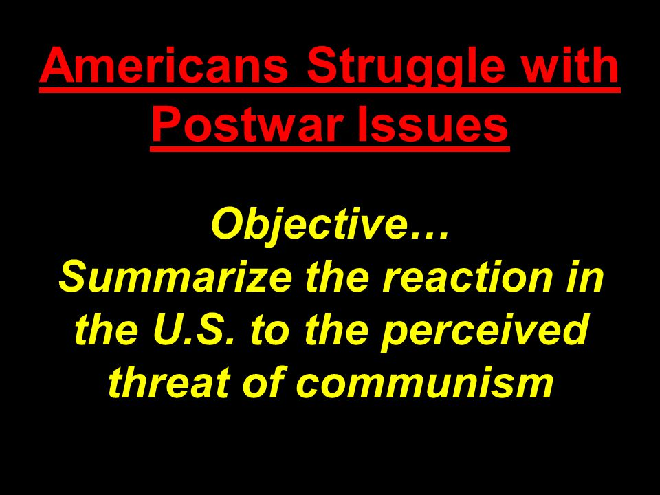 Americans Struggle with Postwar Issues Objective… Summarize the reaction in the U.S. to the perceived threat of communism