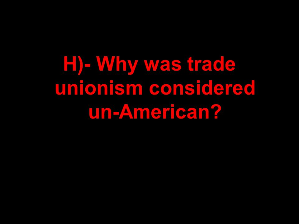 H)- Why was trade unionism considered un-American?