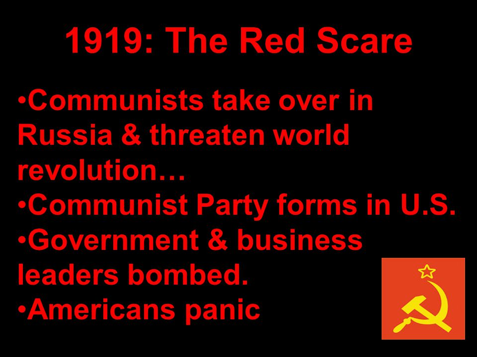 1919: The Red Scare Communists take over in Russia & threaten world revolution… Communist Party forms in U.S. Government & business leaders bombed. Am