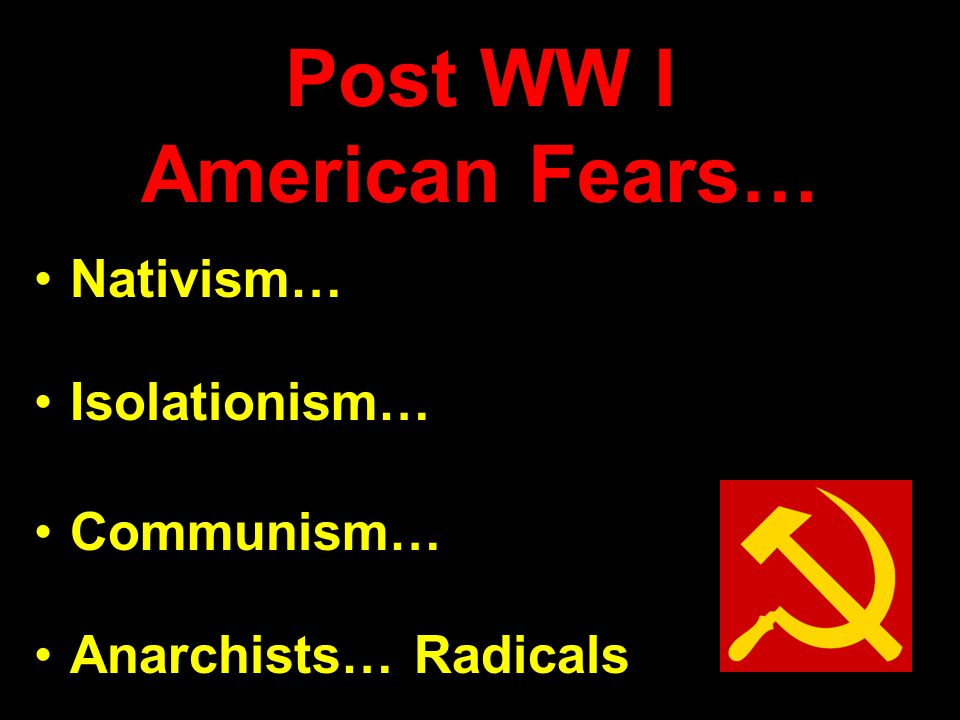 Post WW I American Fears… Nativism… Isolationism… Communism… Anarchists… Radicals