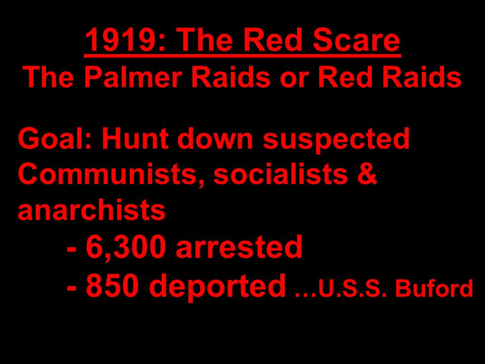 1919: The Red Scare The Palmer Raids or Red Raids Goal: Hunt down suspected Communists, socialists & anarchists - 6,300 arrested - 850 deported …U.S.S