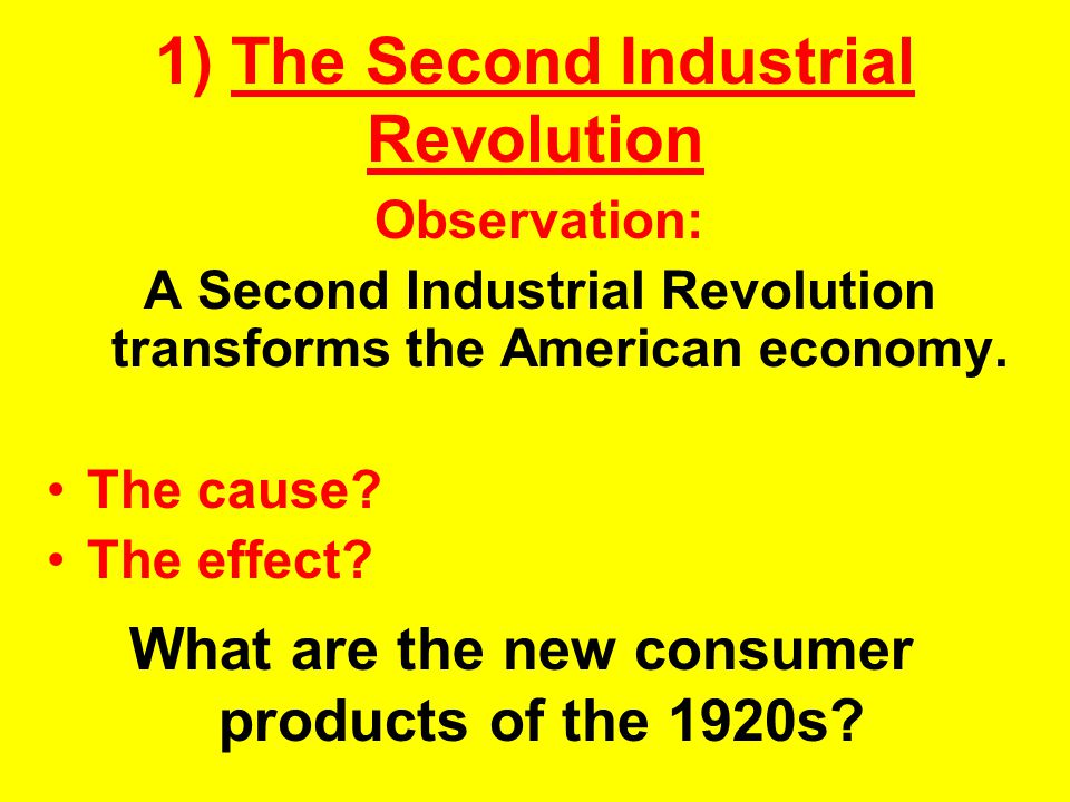 1) The Second Industrial Revolution Observation: A Second Industrial Revolution transforms the American economy. The cause? The effect? What are the n