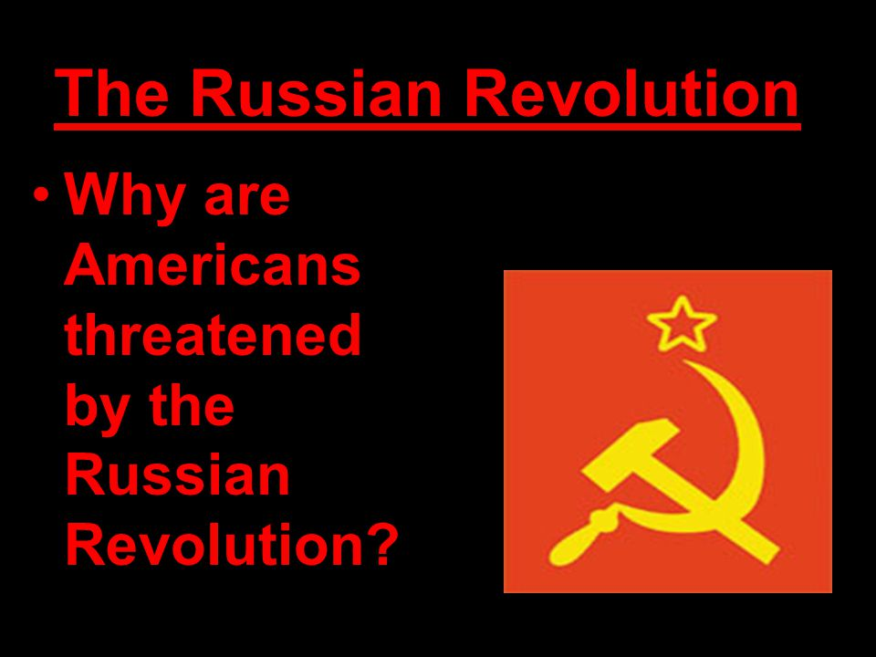 The Russian Revolution Why are Americans threatened by the Russian Revolution?
