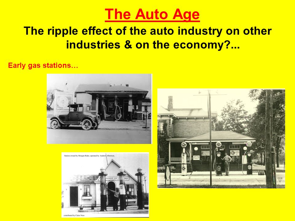 The Auto Age The ripple effect of the auto industry on other industries & on the economy?... Early gas stations…