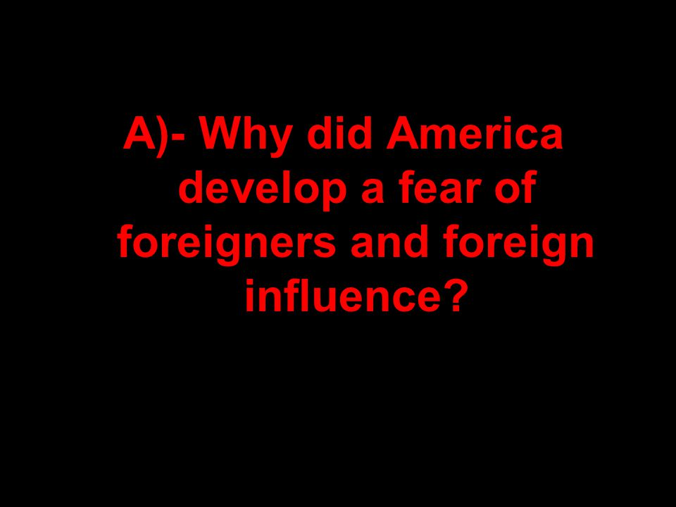 A)- Why did America develop a fear of foreigners and foreign influence?