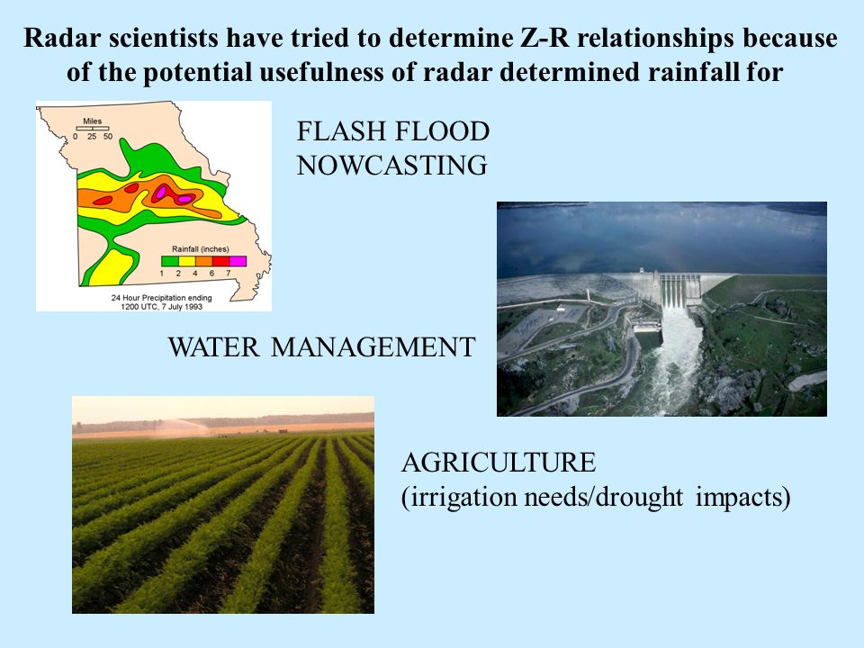 Radar scientists have tried to determine Z-R relationships because of the potential usefulness of radar determined rainfall for FLASH FLOOD NOWCASTING