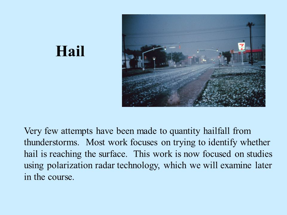 Hail Very few attempts have been made to quantity hailfall from thunderstorms. Most work focuses on trying to identify whether hail is reaching the su