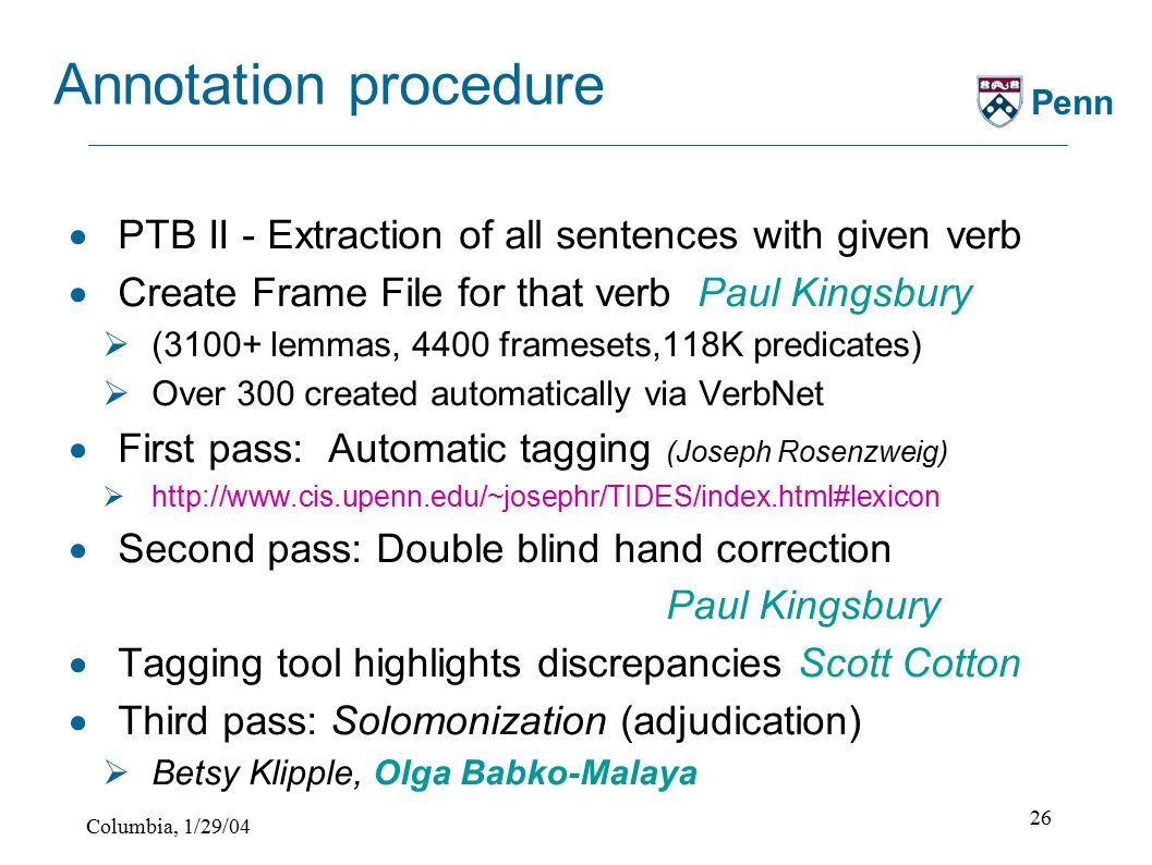 Columbia, 1/29/04 26 Penn Annotation procedure  PTB II - Extraction of all sentences with given verb  Create Frame File for that verb Paul Kingsbury  (3100+ lemmas, 4400 framesets,118K predicates)  Over 300 created automatically via VerbNet  First pass: Automatic tagging (Joseph Rosenzweig)  http://www.cis.upenn.edu/~josephr/TIDES/index.html#lexicon  Second pass: Double blind hand correction Paul Kingsbury  Tagging tool highlights discrepancies Scott Cotton  Third pass: Solomonization (adjudication)  Betsy Klipple, Olga Babko-Malaya
