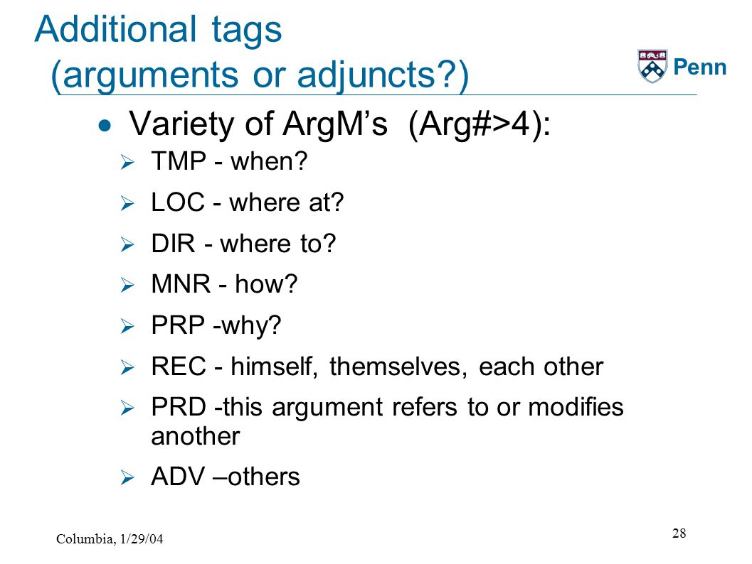 Columbia, 1/29/04 28 Penn Additional tags (arguments or adjuncts )  Variety of ArgM's (Arg#>4):  TMP - when.