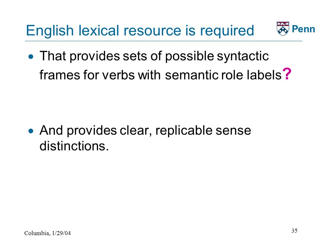 Columbia, 1/29/04 35 Penn English lexical resource is required  That provides sets of possible syntactic frames for verbs with semantic role labels .