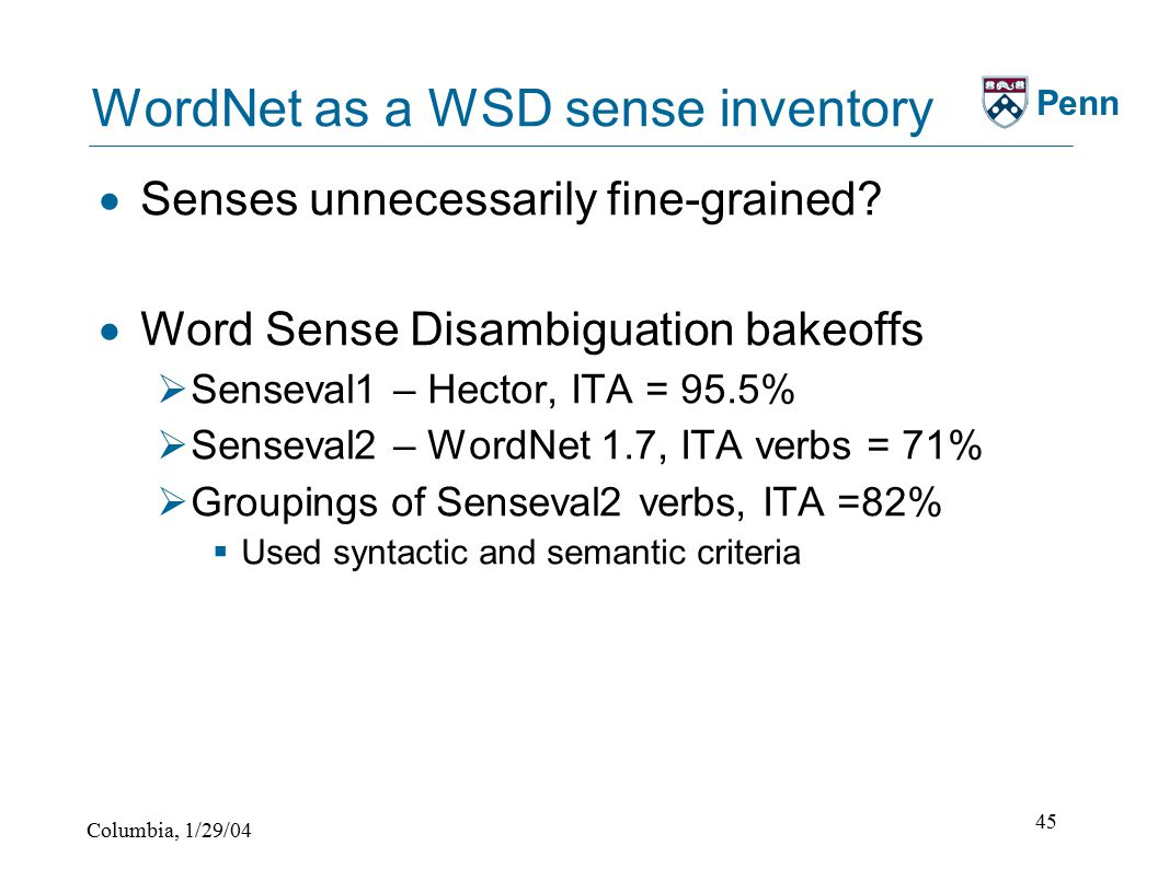 Columbia, 1/29/04 45 Penn WordNet as a WSD sense inventory  Senses unnecessarily fine-grained.