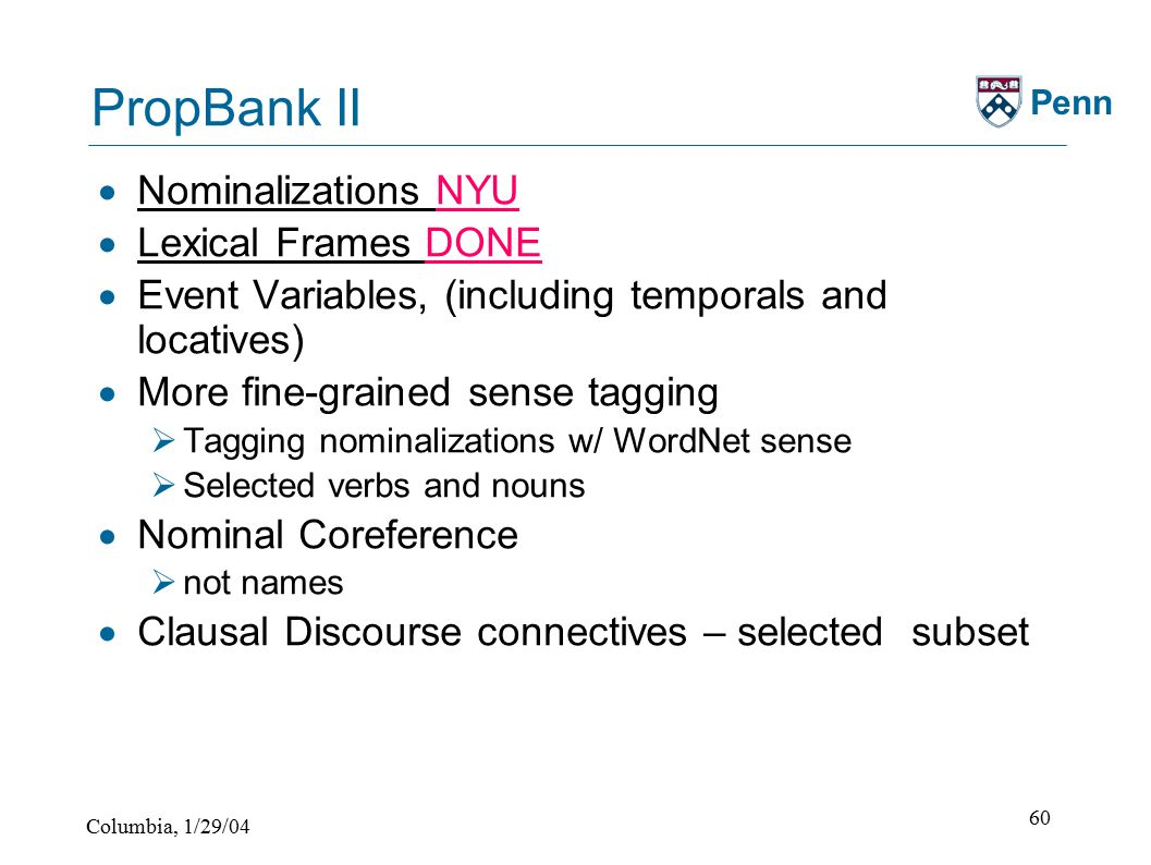 Columbia, 1/29/04 60 Penn PropBank II  Nominalizations NYU  Lexical Frames DONE  Event Variables, (including temporals and locatives)  More fine-grained sense tagging  Tagging nominalizations w/ WordNet sense  Selected verbs and nouns  Nominal Coreference  not names  Clausal Discourse connectives – selected subset