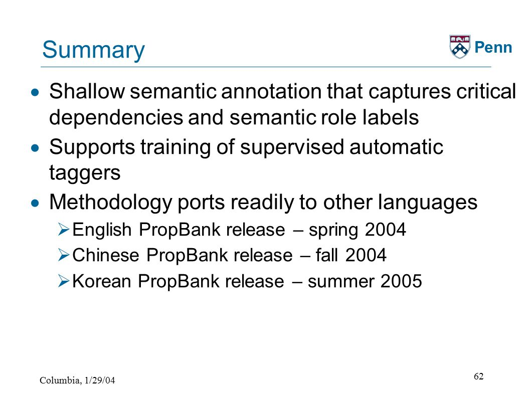 Columbia, 1/29/04 62 Penn Summary  Shallow semantic annotation that captures critical dependencies and semantic role labels  Supports training of supervised automatic taggers  Methodology ports readily to other languages  English PropBank release – spring 2004  Chinese PropBank release – fall 2004  Korean PropBank release – summer 2005